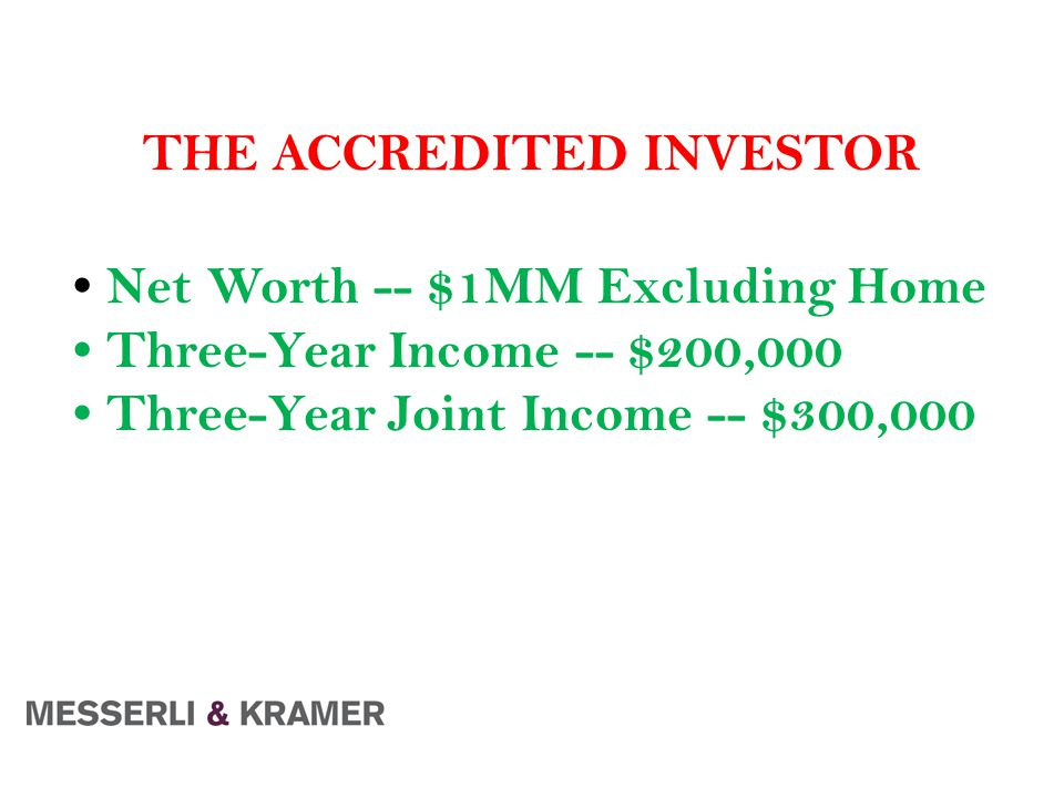 THE ACCREDITED INVESTOR Net Worth -- $1MM Excluding Home Three-Year Income -- $200,000 Three-Year Joint Income -- $300,000