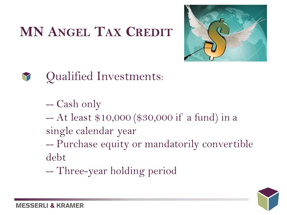 MN A NGEL T AX C REDIT Qualified Investments : -- Cash only -- At least $10,000 ($30,000 if a fund) in a single calendar year -- Purchase equity or mandatorily convertible debt -- Three-year holding period