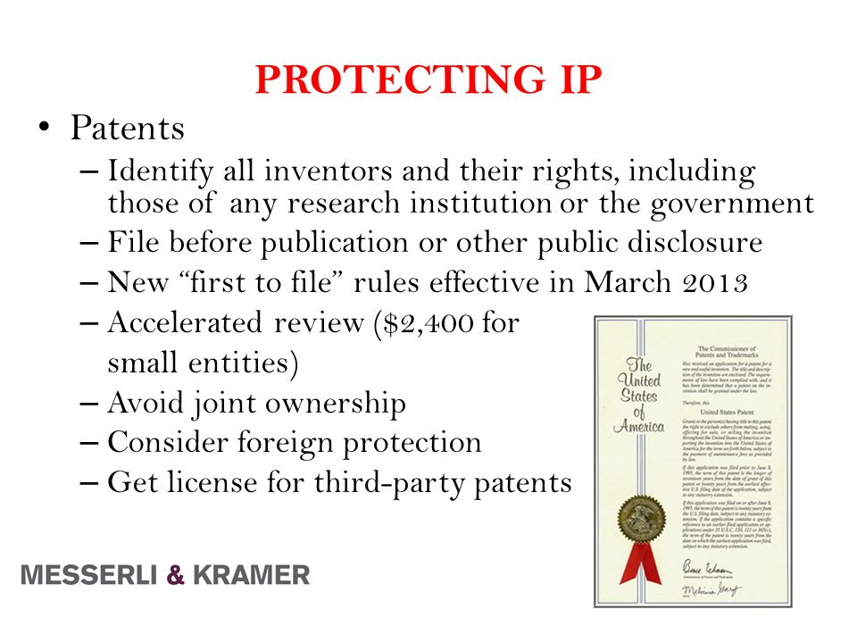 PROTECTING IP Patents – Identify all inventors and their rights, including those of any research institution or the government – File before publication or other public disclosure – New first to file rules effective in March 2013 – Accelerated review ($2,400 for small entities) – Avoid joint ownership – Consider foreign protection – Get license for third-party patents
