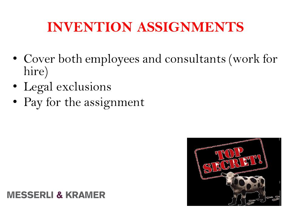 INVENTION ASSIGNMENTS Cover both employees and consultants (work for hire) Legal exclusions Pay for the assignment