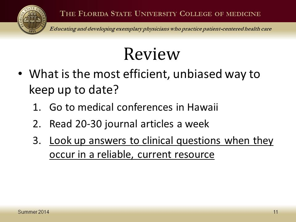 T HE F LORIDA S TATE U NIVERSITY C OLLEGE OF MEDICINE Educating and developing exemplary physicians who practice patient-centered health care Review What is the most efficient, unbiased way to keep up to date.