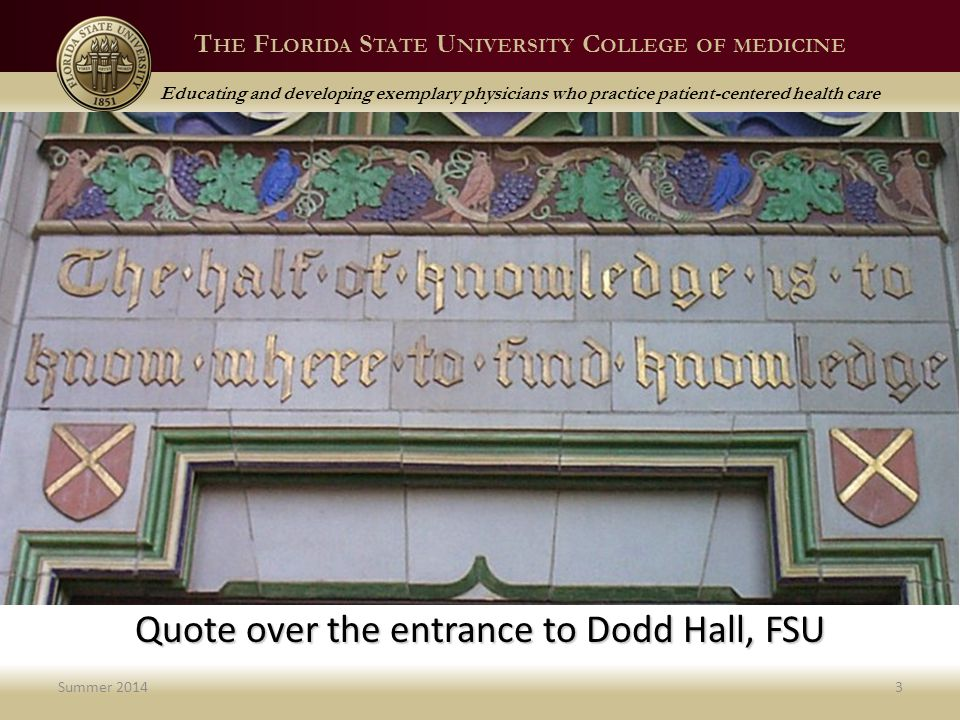 T HE F LORIDA S TATE U NIVERSITY C OLLEGE OF MEDICINE Educating and developing exemplary physicians who practice patient-centered health care Knowledge Summer 20143 Quote over the entrance to Dodd Hall, FSU