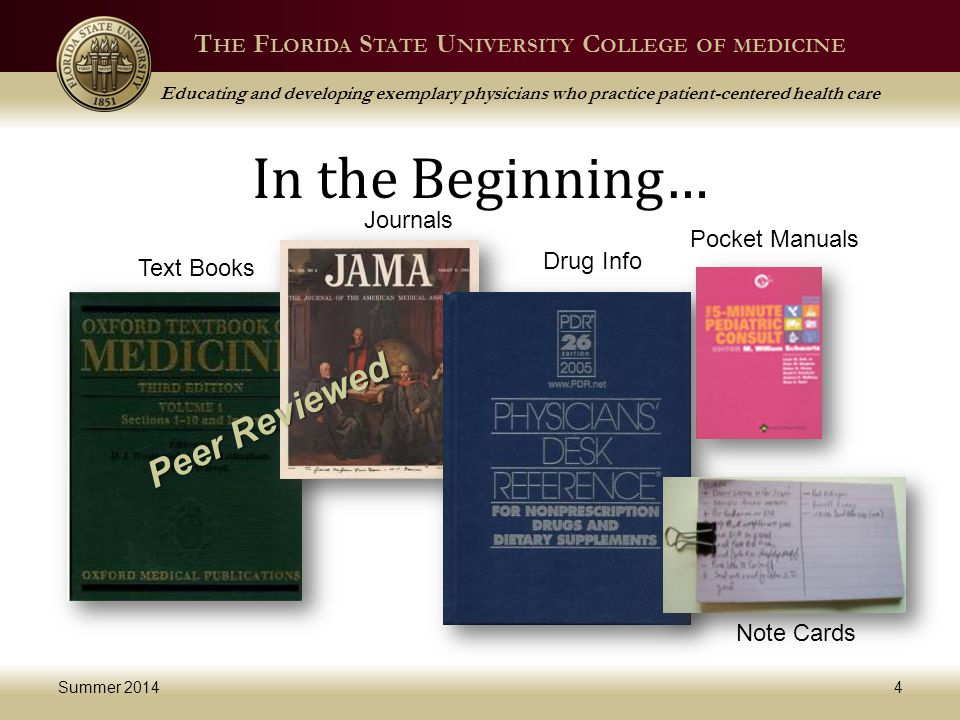 T HE F LORIDA S TATE U NIVERSITY C OLLEGE OF MEDICINE Educating and developing exemplary physicians who practice patient-centered health care In the Beginning… Summer 20144 Journals Text Books Drug Info Pocket Manuals Note Cards Peer Reviewed