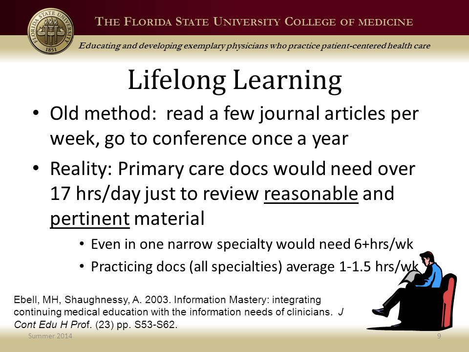 T HE F LORIDA S TATE U NIVERSITY C OLLEGE OF MEDICINE Educating and developing exemplary physicians who practice patient-centered health care Lifelong Learning Old method: read a few journal articles per week, go to conference once a year Reality: Primary care docs would need over 17 hrs/day just to review reasonable and pertinent material Even in one narrow specialty would need 6+hrs/wk Practicing docs (all specialties) average 1-1.5 hrs/wk Summer 20149 Ebell, MH, Shaughnessy, A.