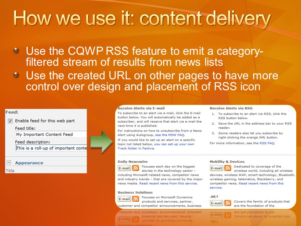 Use the CQWP RSS feature to emit a category- filtered stream of results from news lists Use the created URL on other pages to have more control over design and placement of RSS icon