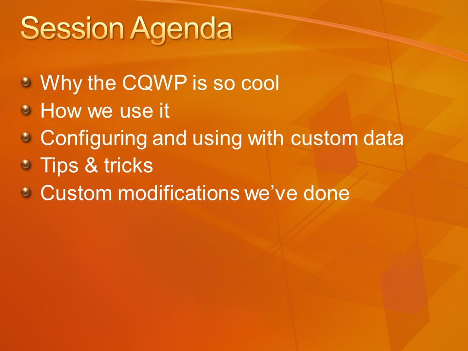 Why the CQWP is so cool How we use it Configuring and using with custom data Tips & tricks Custom modifications we've done