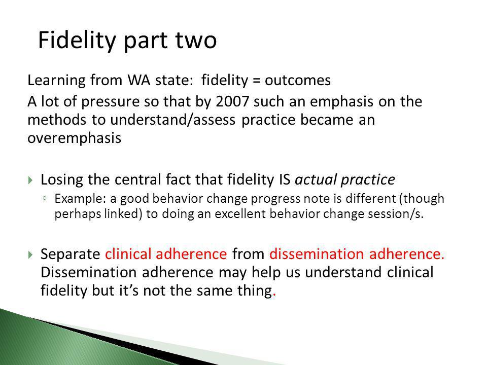 Learning from WA state: fidelity = outcomes A lot of pressure so that by 2007 such an emphasis on the methods to understand/assess practice became an overemphasis  Losing the central fact that fidelity IS actual practice ◦ Example: a good behavior change progress note is different (though perhaps linked) to doing an excellent behavior change session/s.
