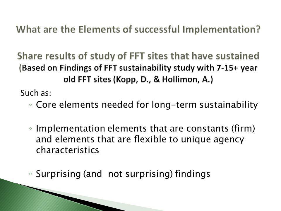 Such as: ◦ Core elements needed for long-term sustainability ◦ Implementation elements that are constants (firm) and elements that are flexible to unique agency characteristics ◦ Surprising (and not surprising) findings