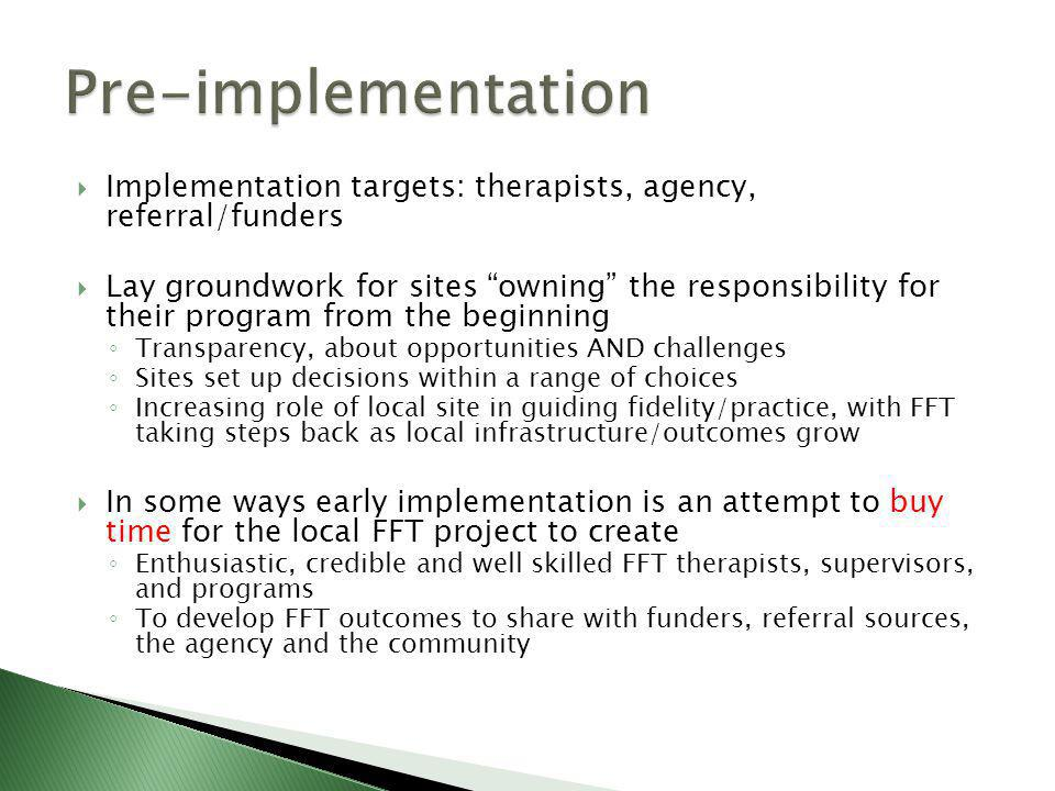  Implementation targets: therapists, agency, referral/funders  Lay groundwork for sites owning the responsibility for their program from the beginning ◦ Transparency, about opportunities AND challenges ◦ Sites set up decisions within a range of choices ◦ Increasing role of local site in guiding fidelity/practice, with FFT taking steps back as local infrastructure/outcomes grow  In some ways early implementation is an attempt to buy time for the local FFT project to create ◦ Enthusiastic, credible and well skilled FFT therapists, supervisors, and programs ◦ To develop FFT outcomes to share with funders, referral sources, the agency and the community