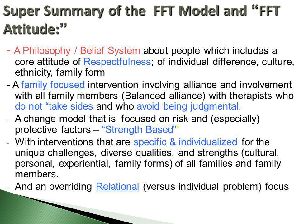 Super Summary of the FFT Model and FFT Attitude: - A Philosophy / Belief System about people which includes a core attitude of Respectfulness; of individual difference, culture, ethnicity, family form - A family focused intervention involving alliance and involvement with all family members (Balanced alliance) with therapists who do not take sides and who avoid being judgmental.