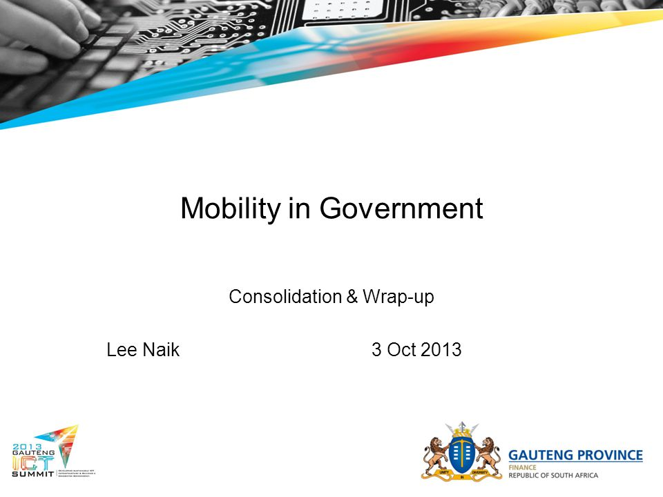 Mobility in Government Consolidation & Wrap-up Lee Naik3 Oct 2013