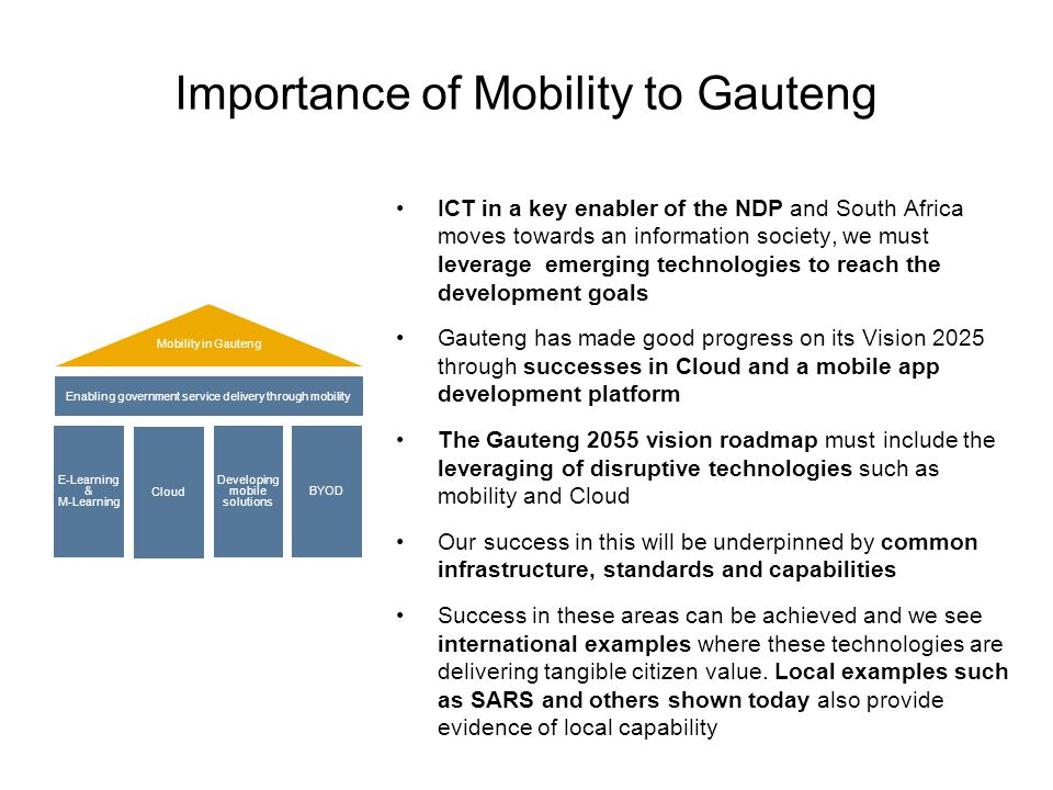 Importance of Mobility to Gauteng Mobility in Gauteng Enabling government service delivery through mobility E-Learning & M-Learning Cloud Developing mobile solutions BYOD ICT in a key enabler of the NDP and South Africa moves towards an information society, we must leverage emerging technologies to reach the development goals Gauteng has made good progress on its Vision 2025 through successes in Cloud and a mobile app development platform The Gauteng 2055 vision roadmap must include the leveraging of disruptive technologies such as mobility and Cloud Our success in this will be underpinned by common infrastructure, standards and capabilities Success in these areas can be achieved and we see international examples where these technologies are delivering tangible citizen value.