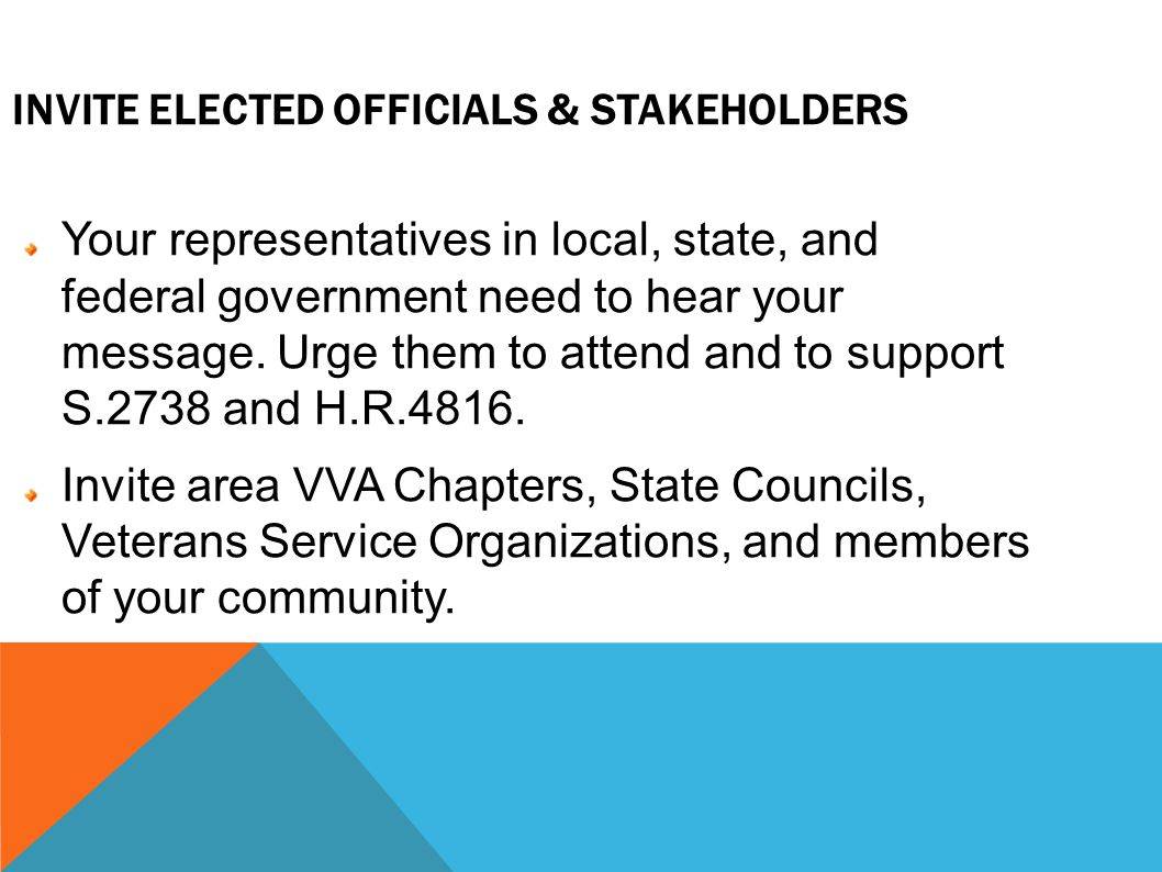 INVITE ELECTED OFFICIALS & STAKEHOLDERS Your representatives in local, state, and federal government need to hear your message.