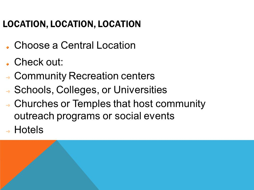 LOCATION, LOCATION, LOCATION Choose a Central Location Check out: ➔ Community Recreation centers ➔ Schools, Colleges, or Universities ➔ Churches or Temples that host community outreach programs or social events ➔ Hotels