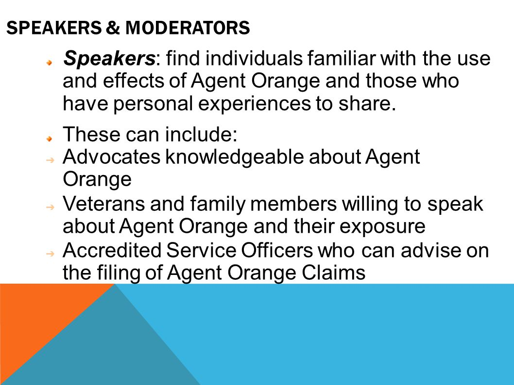 SPEAKERS & MODERATORS Speakers: find individuals familiar with the use and effects of Agent Orange and those who have personal experiences to share.