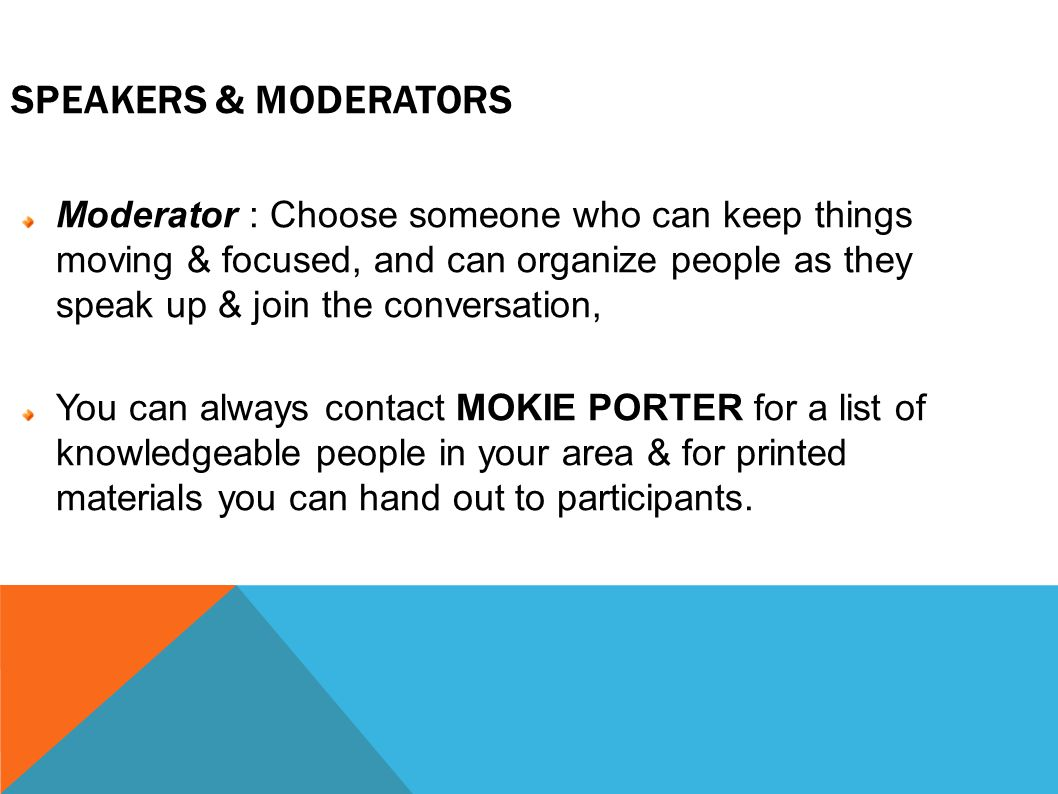 SPEAKERS & MODERATORS Moderator : Choose someone who can keep things moving & focused, and can organize people as they speak up & join the conversation, You can always contact MOKIE PORTER for a list of knowledgeable people in your area & for printed materials you can hand out to participants.