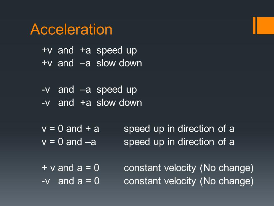 Acceleration +v and +a speed up +v and –a slow down -v and –a speed up -v and +aslow down v = 0 and + a speed up in direction of a v = 0 and –a speed up in direction of a + v and a = 0constant velocity (No change) -v and a = 0constant velocity (No change)