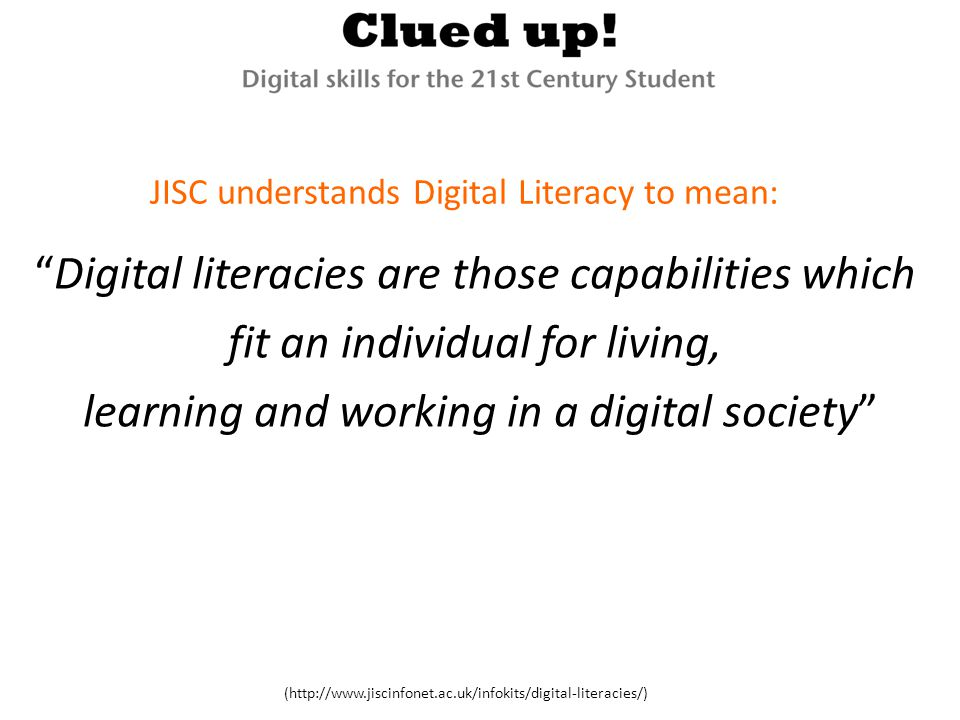 Digital literacies are those capabilities which fit an individual for living, learning and working in a digital society (http://www.jiscinfonet.ac.uk/infokits/digital-literacies/) JISC understands Digital Literacy to mean: