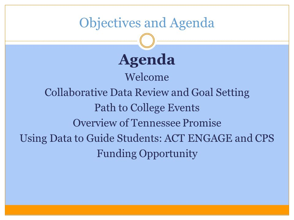 Objectives and Agenda Agenda Welcome Collaborative Data Review and Goal Setting Path to College Events Overview of Tennessee Promise Using Data to Gui