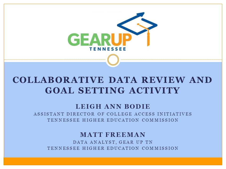 MATT FREEMAN DATA ANALYST, GEAR UP TN TENNESSEE HIGHER EDUCATION COMMISSION LEIGH ANN BODIE ASSISTANT DIRECTOR OF COLLEGE ACCESS INITIATIVES TENNESSEE