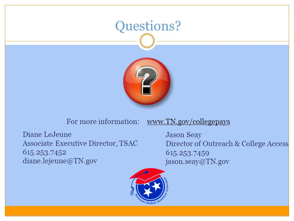 Questions? For more information: www.TN.gov/collegepayswww.TN.gov/collegepays Diane LeJeune Associate Executive Director, TSAC 615.253.7452 diane.leje