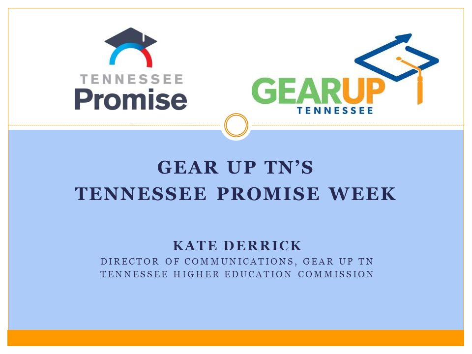 KATE DERRICK DIRECTOR OF COMMUNICATIONS, GEAR UP TN TENNESSEE HIGHER EDUCATION COMMISSION GEAR UP TN'S TENNESSEE PROMISE WEEK