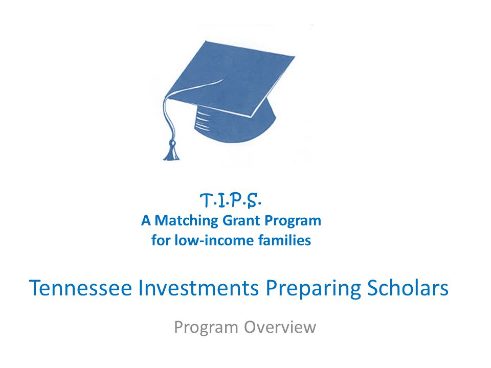 Tennessee Investments Preparing Scholars T.I.P.S. A Matching Grant Program for low-income families Program Overview