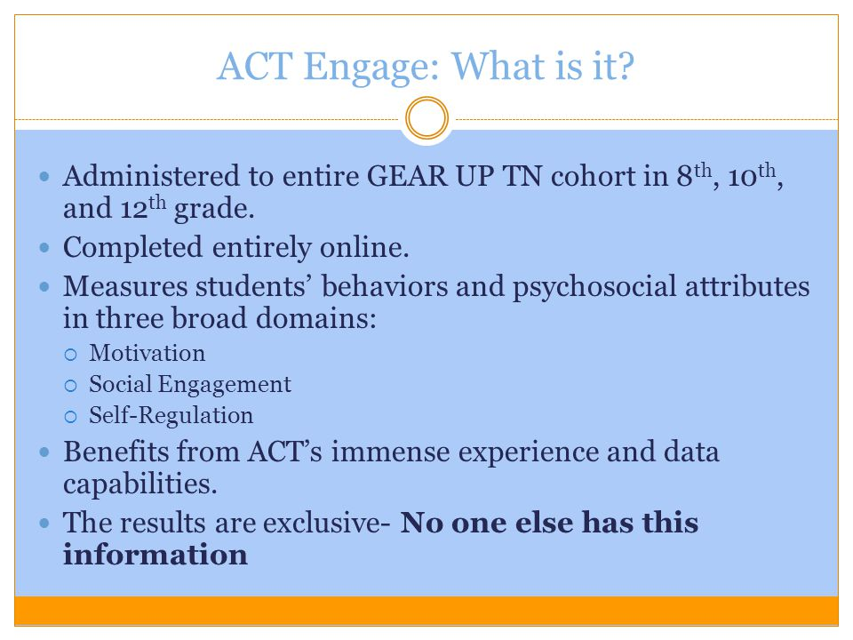 ACT Engage: What is it? Administered to entire GEAR UP TN cohort in 8 th, 10 th, and 12 th grade. Completed entirely online. Measures students' behavi