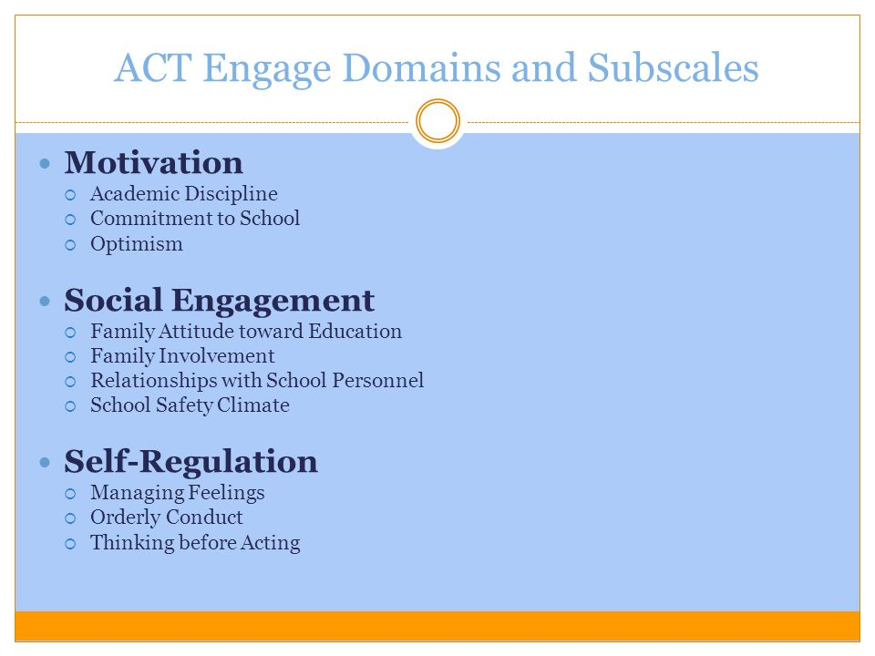 ACT Engage Domains and Subscales Motivation  Academic Discipline  Commitment to School  Optimism Social Engagement  Family Attitude toward Educati