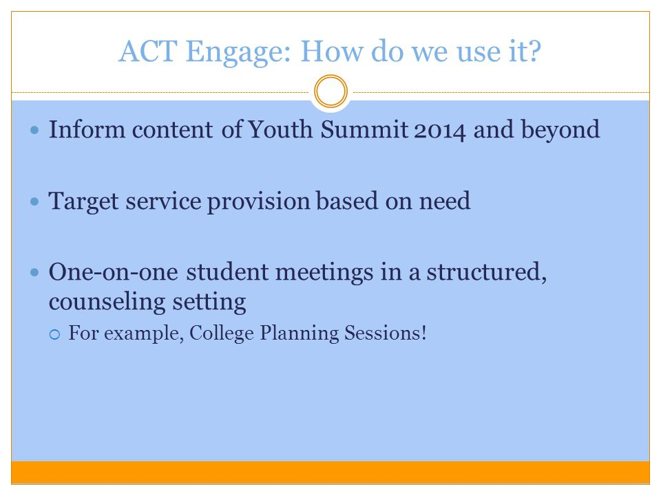 ACT Engage: How do we use it? Inform content of Youth Summit 2014 and beyond Target service provision based on need One-on-one student meetings in a s