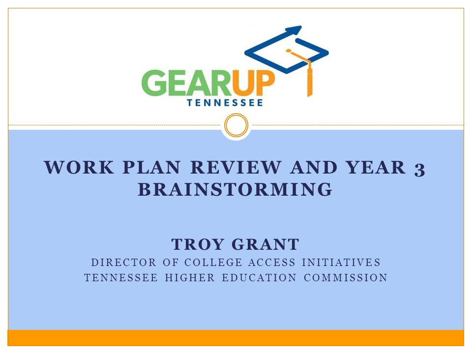TROY GRANT DIRECTOR OF COLLEGE ACCESS INITIATIVES TENNESSEE HIGHER EDUCATION COMMISSION WORK PLAN REVIEW AND YEAR 3 BRAINSTORMING