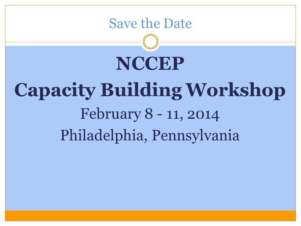 Save the Date NCCEP Capacity Building Workshop February 8 - 11, 2014 Philadelphia, Pennsylvania