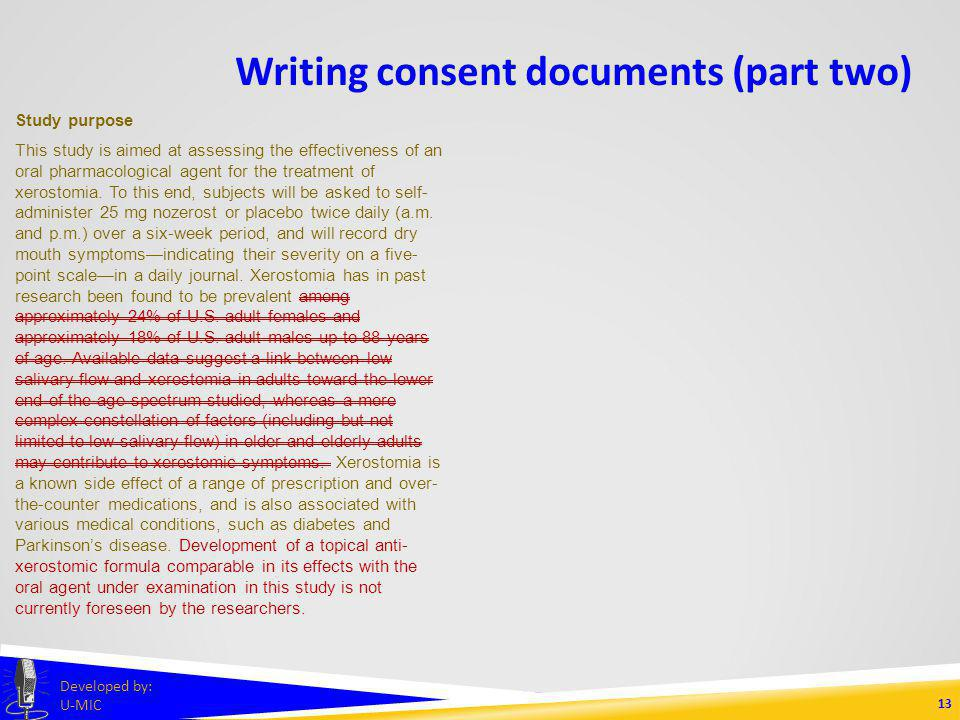 Writing consent documents (part two) 12 Developed by: U-MIC Study purpose This study is aimed at assessing the effectiveness of an oral pharmacological agent for the treatment of xerostomia.