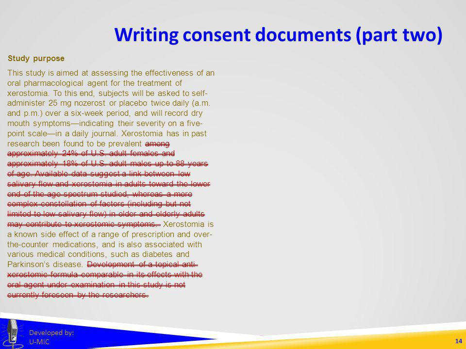 Writing consent documents (part two) 13 Developed by: U-MIC Study purpose This study is aimed at assessing the effectiveness of an oral pharmacological agent for the treatment of xerostomia.