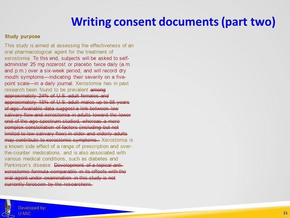 Writing consent documents (part two) 14 Developed by: U-MIC Study purpose This study is aimed at assessing the effectiveness of an oral pharmacological agent for the treatment of xerostomia.