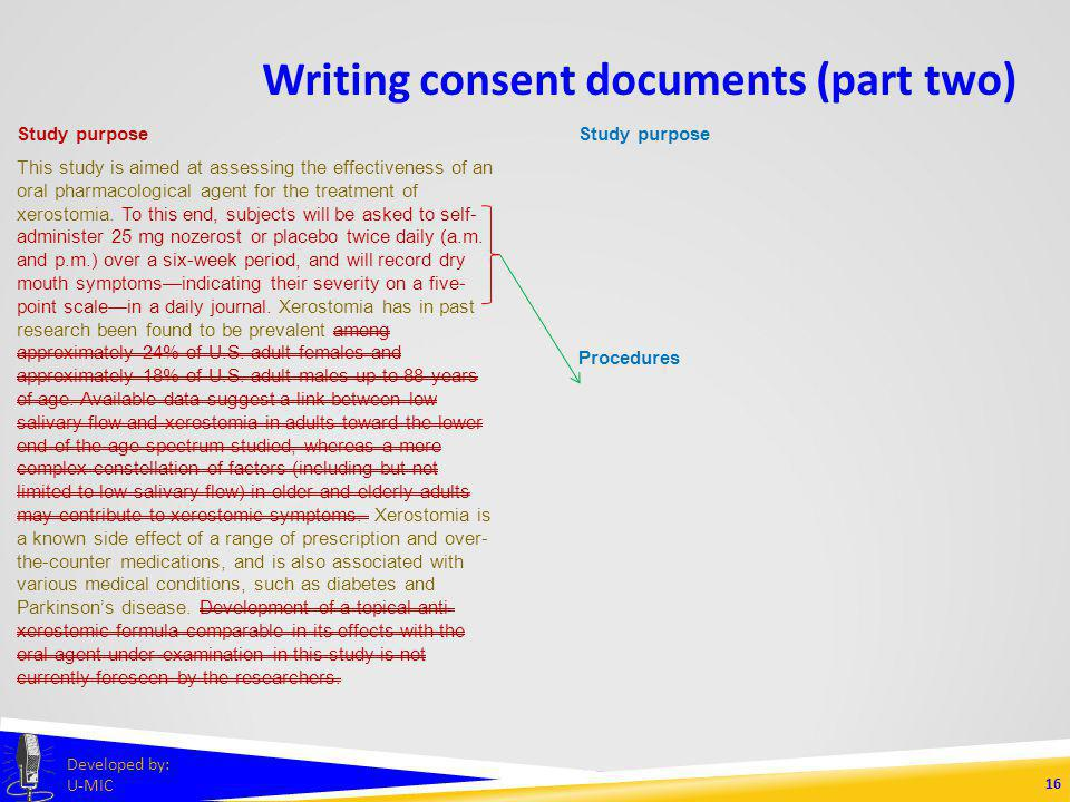 Writing consent documents (part two) 15 Developed by: U-MIC Study purpose This study is aimed at assessing the effectiveness of an oral pharmacological agent for the treatment of xerostomia.
