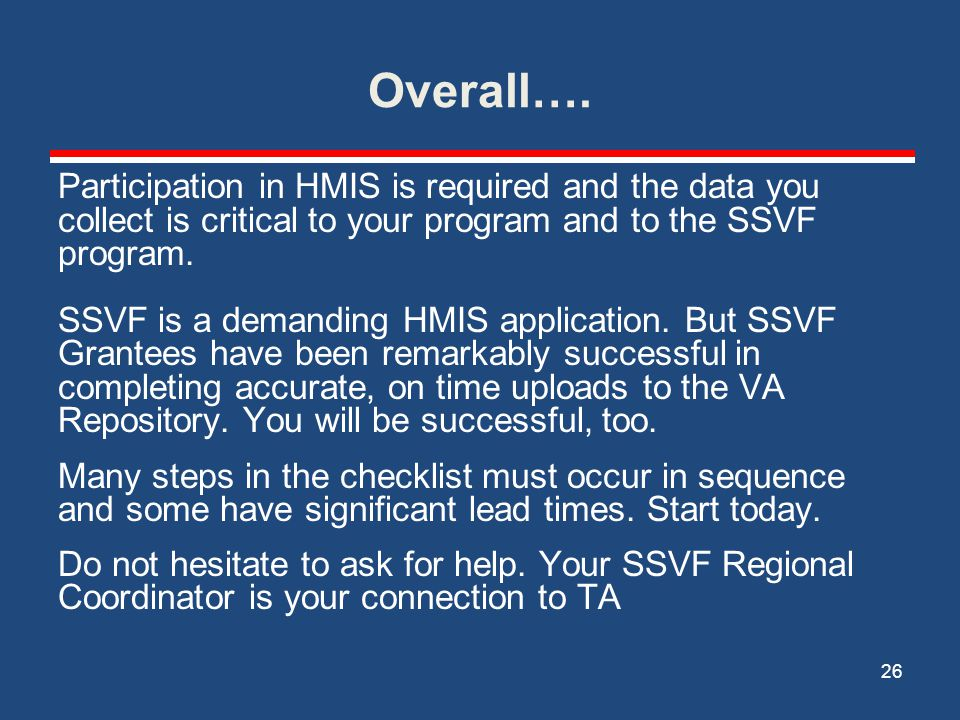 Overall…. Participation in HMIS is required and the data you collect is critical to your program and to the SSVF program. SSVF is a demanding HMIS app