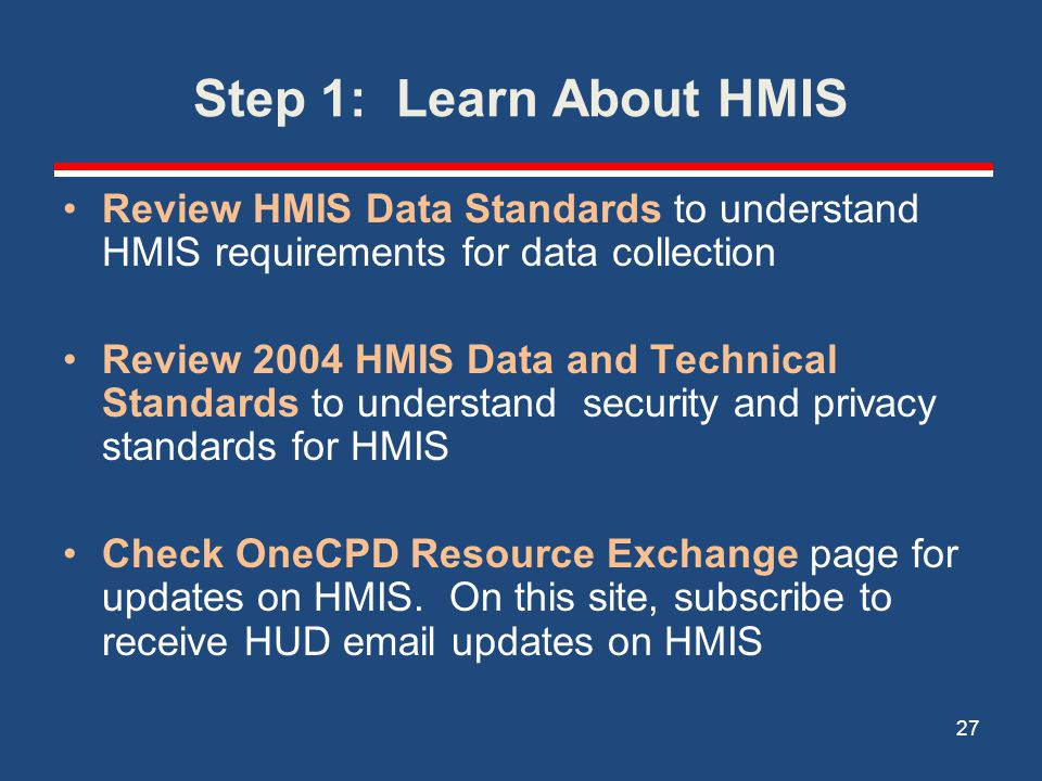 Step 1: Learn About HMIS Review HMIS Data Standards to understand HMIS requirements for data collection Review 2004 HMIS Data and Technical Standards