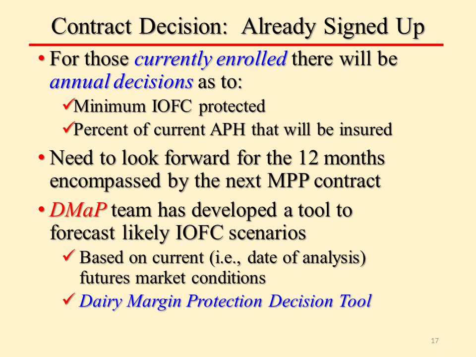 Contract Decision: Already Signed Up For those currently enrolled there will be annual decisions as to: For those currently enrolled there will be annual decisions as to: Minimum IOFC protected Minimum IOFC protected Percent of current APH that will be insured Percent of current APH that will be insured Need to look forward for the 12 months encompassed by the next MPP contract Need to look forward for the 12 months encompassed by the next MPP contract DMaP team has developed a tool to forecast likely IOFC scenarios DMaP team has developed a tool to forecast likely IOFC scenarios Based on current (i.e., date of analysis) futures market conditions Based on current (i.e., date of analysis) futures market conditions Dairy Margin Protection Decision Tool Dairy Margin Protection Decision Tool 17