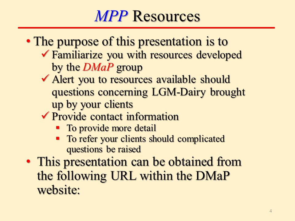 MPP Resources The purpose of this presentation is to The purpose of this presentation is to Familiarize you with resources developed by the DMaP group Familiarize you with resources developed by the DMaP group Alert you to resources available should questions concerning LGM-Dairy brought up by your clients Alert you to resources available should questions concerning LGM-Dairy brought up by your clients Provide contact information Provide contact information  To provide more detail  To refer your clients should complicated questions be raised This presentation can be obtained from the following URL within the DMaP website: This presentation can be obtained from the following URL within the DMaP website: 4