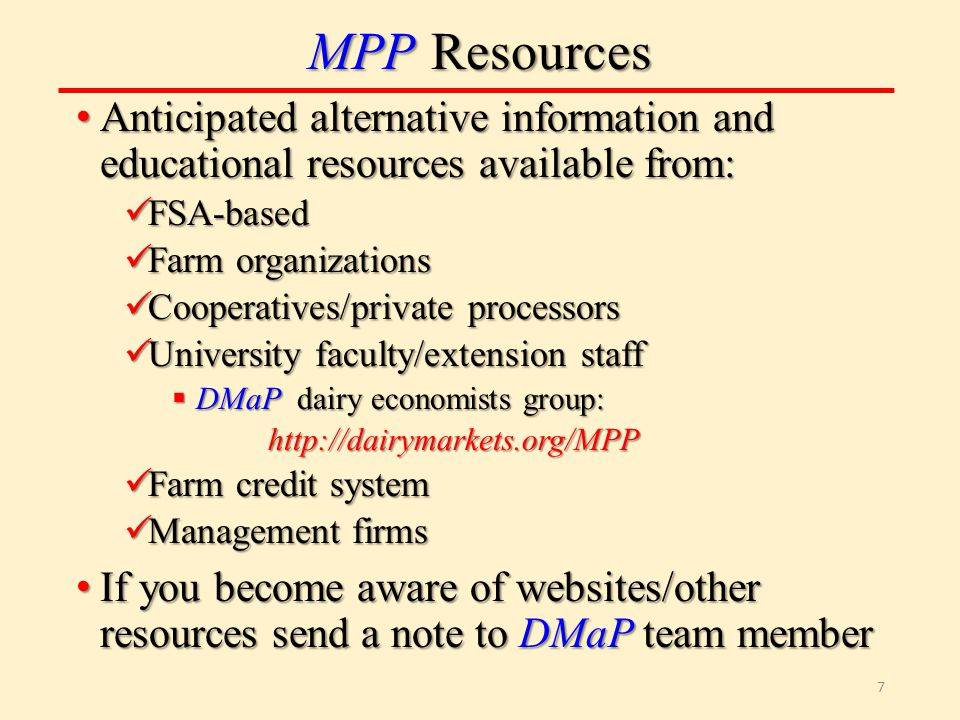 MPP Resources Anticipated alternative information and educational resources available from: Anticipated alternative information and educational resources available from: FSA-based FSA-based Farm organizations Farm organizations Cooperatives/private processors Cooperatives/private processors University faculty/extension staff University faculty/extension staff  DMaP dairy economists group: http://dairymarkets.org/MPP Farm credit system Farm credit system Management firms Management firms If you become aware of websites/other resources send a note to DMaP team member If you become aware of websites/other resources send a note to DMaP team member 7