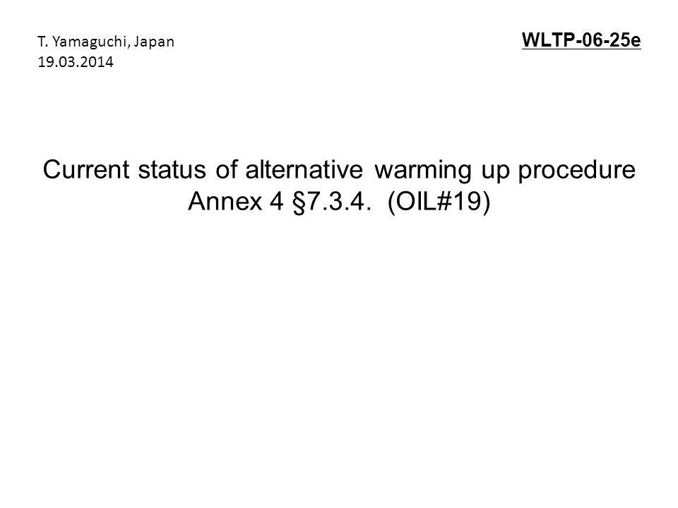 Current status of alternative warming up procedure Annex 4 §7.3.4. (OIL#19) WLTP-06-25e T. Yamaguchi, Japan 19.03.2014