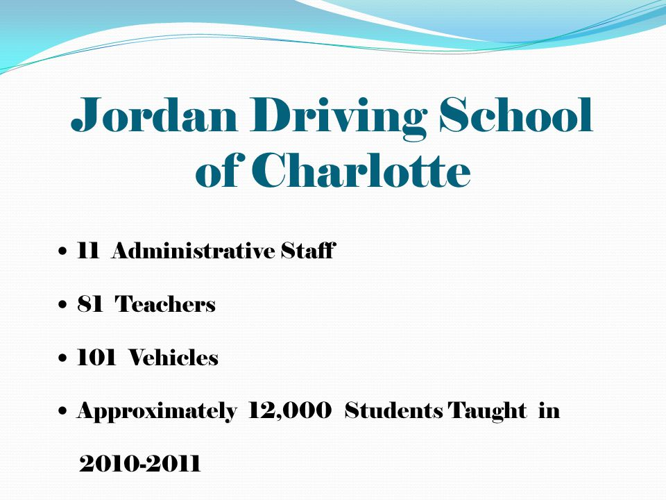 Jordan Driving School of Charlotte 11 Administrative Staff 81 Teachers 101 Vehicles Approximately 12,000 Students Taught in 2010-2011