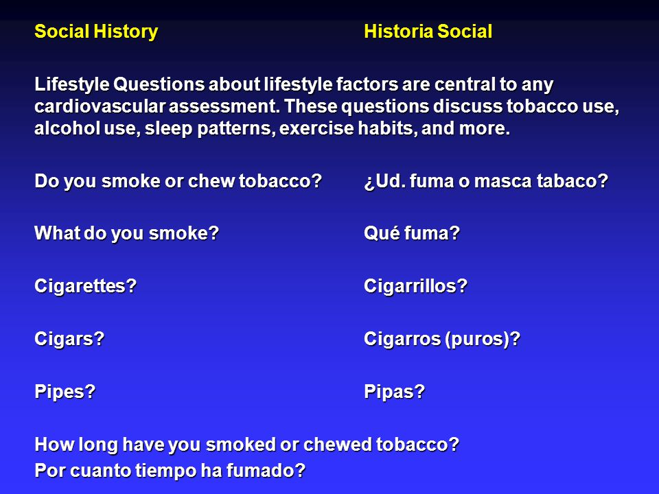 Social HistoryHistoria Social Lifestyle Questions about lifestyle factors are central to any cardiovascular assessment. These questions discuss tobacc