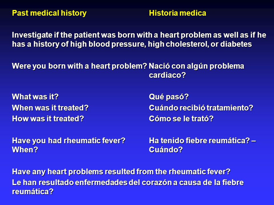 Past medical historyHistoria medica Investigate if the patient was born with a heart problem as well as if he has a history of high blood pressure, high cholesterol, or diabetes Were you born with a heart problem.