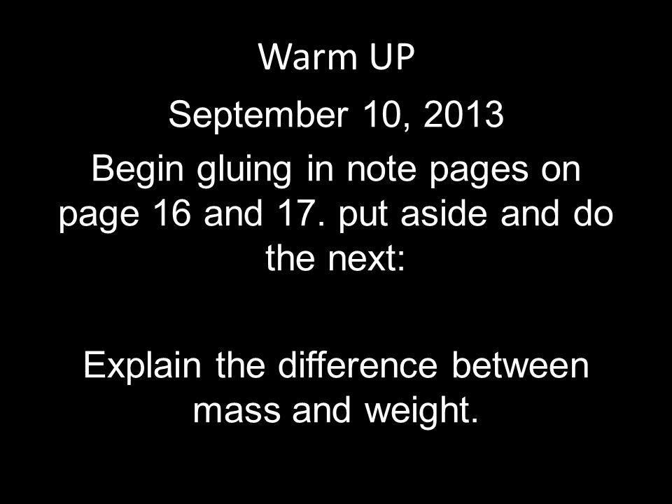 Warm UP September 10, 2013 Begin gluing in note pages on page 16 and 17. put aside and do the next: Explain the difference between mass and weight.