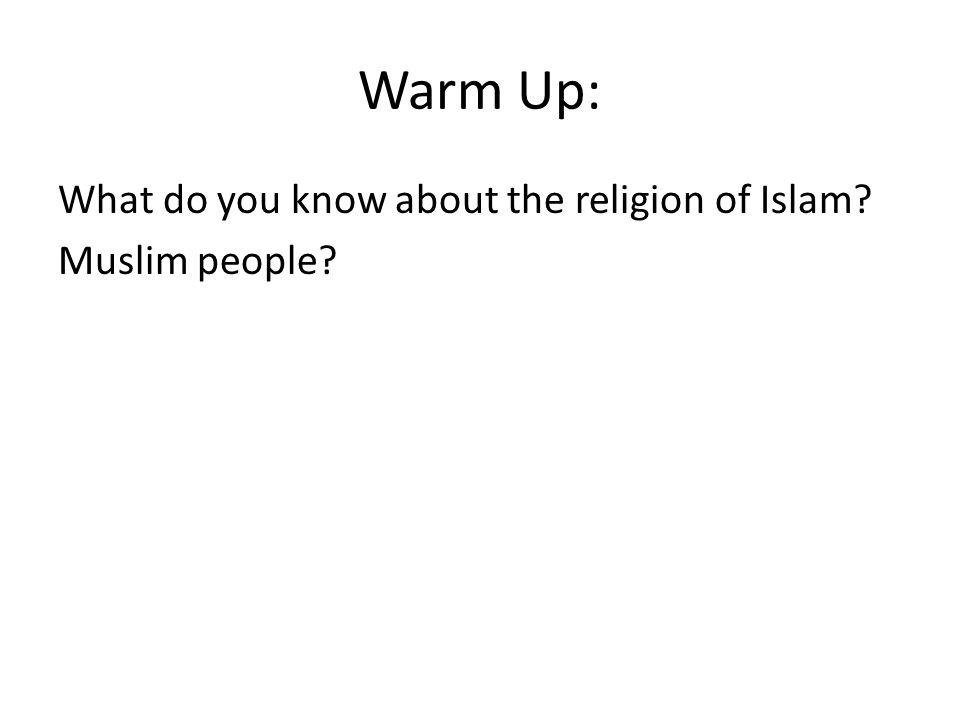 Warm Up: What do you know about the religion of Islam? Muslim people?