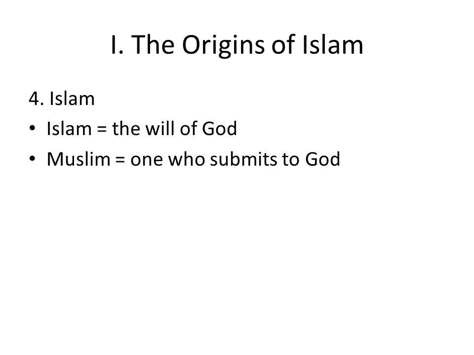 I. The Origins of Islam 4. Islam Islam = the will of God Muslim = one who submits to God