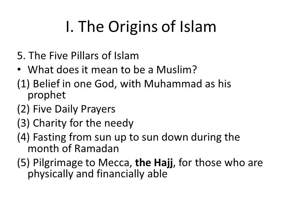 I.The Origins of Islam 5. The Five Pillars of Islam What does it mean to be a Muslim.