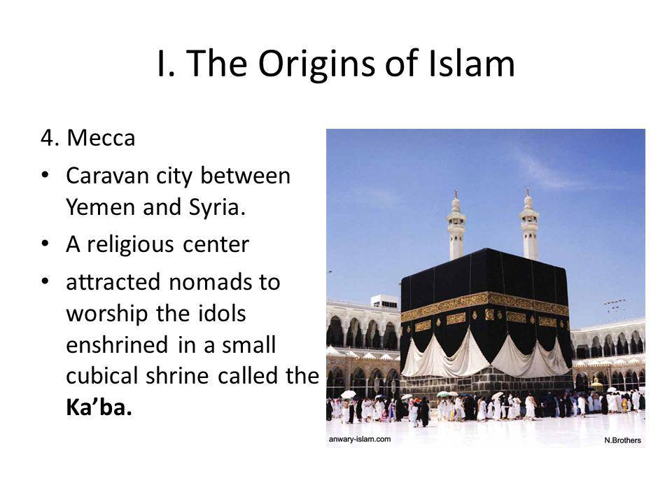 I. The Origins of Islam 4. Mecca Caravan city between Yemen and Syria.